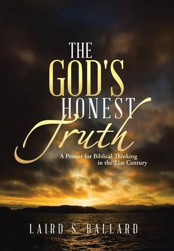 The God's Honest Truth: A Primer for Biblical Thinking in the 21st Century (Hardback)