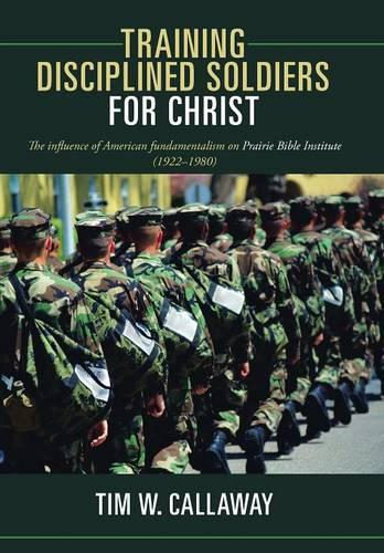 Training Disciplined Soldiers for Christ: The Influence of American Fundamentalism on Prairie Bible Institute (1922-1980) (Hardback)