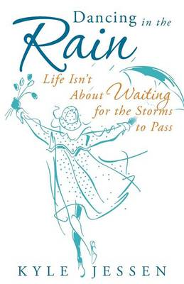 Dancing in the Rain: Life Isn't about Waiting for the Storms to Pass (Paperback)
