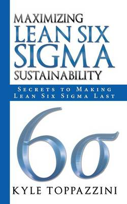 Maximizing Lean Six SIGMA Sustainability: Secrets to Making Lean Six SIGMA Last (Paperback)