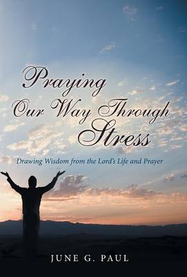 Praying Our Way Through Stress: Drawing Wisdom from the Lord's Life and Prayer (Hardback)