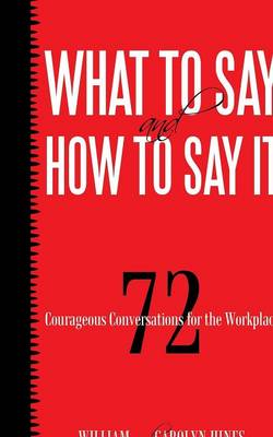What to Say and How to Say It: 72 Courageous Conversations for the Workplace (Paperback)