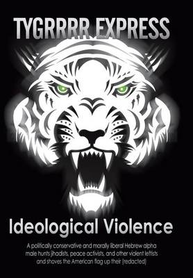 Ideological Violence: A Politically Conservative and Morally Liberal Hebrew Alpha Male Hunts Jihadists, Peace Activists, and Other Violent Leftists and Shoves the American Flag Up Their (Redacted) (Hardback)