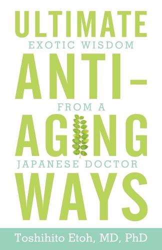 Ultimate Anti-Aging Ways: Exotic Wisdom from a Japanese Doctor (Paperback)