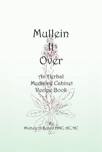 Mullein It Over: An Herbal Medicine Cabinet Recipe Book (Paperback)
