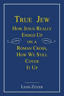 True Jew: How Jesus Really Ended Up on a Roman Cross, How We Still Cover It Up (Paperback)