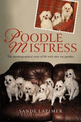 Poodle Mistress: The Autobiographical Story of Life with Nine Toy Poodles (Paperback)