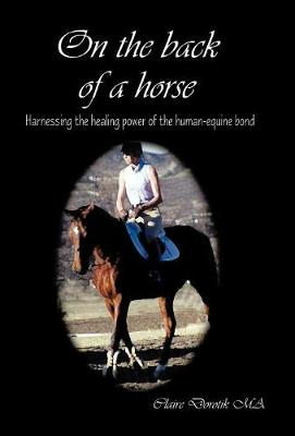 On the Back of a Horse: Harnessing the Healing Power of the Human-Equine Bond (Hardback)