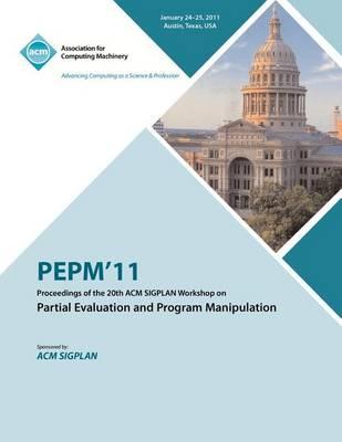 Pepm'11 Proceedings of the 20th ACM Sigplan Workshop on Partial Evaluation and Program Manipulation (Paperback)