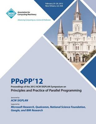 Ppopp 12 Proceedings of the 2012 ACM Sigplan Symposium on Principles and Practice of Parallel Programming (Paperback)