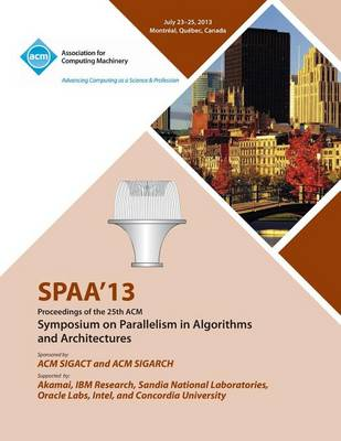 Spaa 13 Proceedings of the 25th ACM Symposium on Parallelism in Algorithms and Architectures (Paperback)