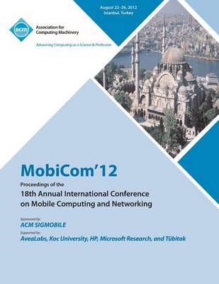 Mobicom'12 Proceedings of the 18th Annual International Conference on Mobile Computing and Networking (Paperback)