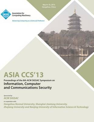 Asia Ccs13 Proceedings of the 8th ACM Sigsac Symposium on Information, Computer and Communications Security (Paperback)