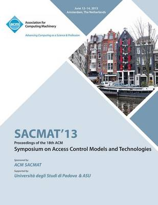 Sacmat 13 Proceedings of the 18th ACM Symposium on Access Control Models and Technologies (Paperback)