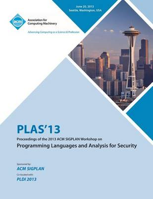 Plas 13 Proceedings of the 2013 ACM Sigplan Workshop on Programming Languages and Analysis for Security (Paperback)