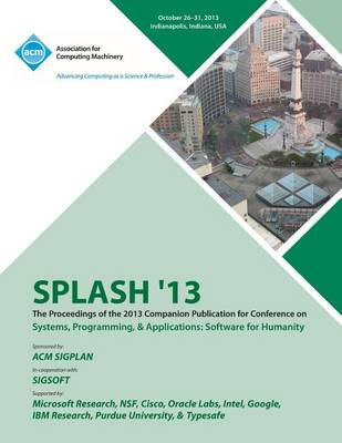 Splash 13 the Proceedings of the 2013 Companion Publication on Systems, Programming & Applications: Software for Humanity (Paperback)