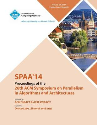 Spaa 14 26th ACM Symposium on Parallelism in Algorithms and Architectures (Paperback)