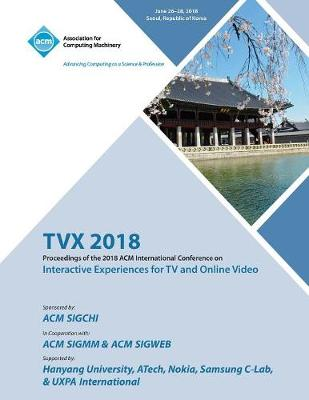 Tvx '18: Proceedings of the 2018 ACM International Conference on Interactive Experiences for TV and Online Video (Paperback)