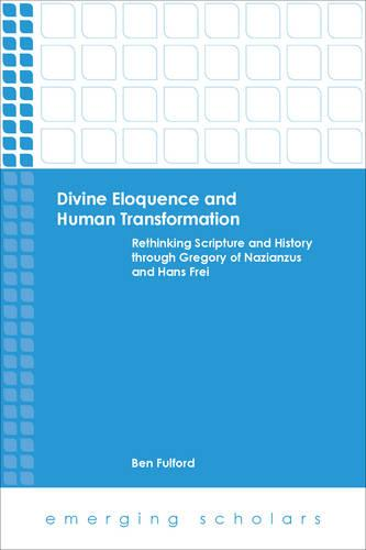 Divine Eloquence and Human Transformation: Rethinking Scripture and History Through Gregory of Nazianzus and Hans Frei - Emerging Scholars (Paperback)