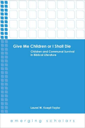 Give Me Children or I Shall Die: Children and Communal Survival in Biblical Literature - Emerging Scholars (Paperback)
