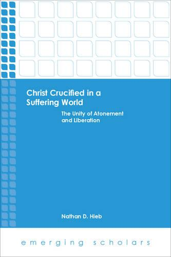Christ Crucified in a Suffering World: The Unity of Atonement and Liberation - Emerging Scholars (Paperback)