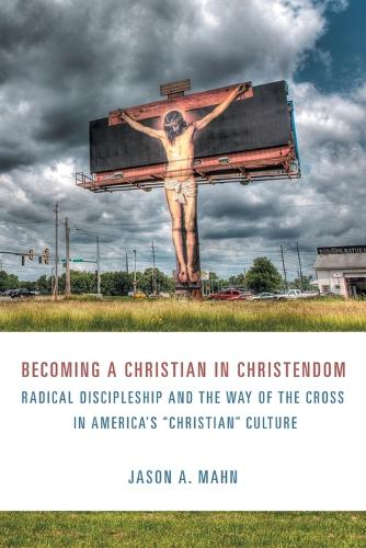 Becoming a Christian in Christendom: Radical Discipleship and the Way of the Cross in America's Christian Culture (Paperback)