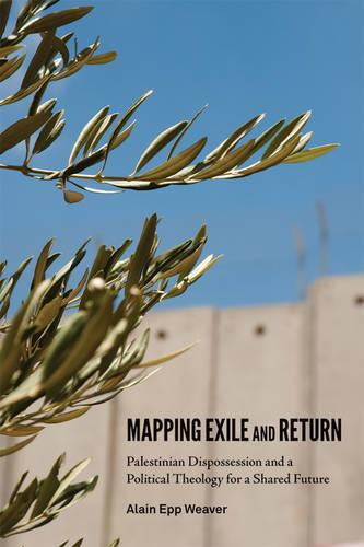 Mapping Exile and Return: Palestinian Dispossession and a Political Theology for a Shared Future (Paperback)