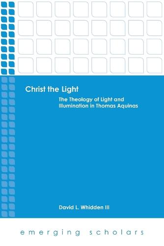 Christ the Light: The Theology of Light and Illumination in Thomas Aquinas - Emerging Scholars (Paperback)