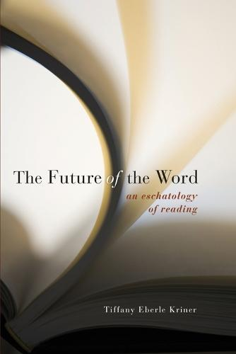 The Future of the Word: An Eschatology of Reading (Paperback)