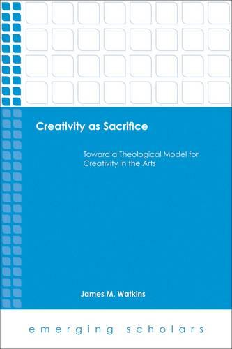 Creativity as Sacrifice: Toward a Theological Model for Creativity in the Arts - Emerging Scholars (Paperback)