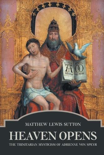 Heaven Opens: The Trinitarian Mysticism of Adrienne von Speyr (Paperback)