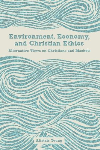 Environment, Economy, and Christian Ethics: Alternative Views of Christians and Markets (Paperback)