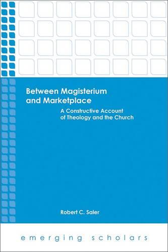 Between Magisterium and Marketplace: A Constructive Account of Theology and the Church - Emerging Scholars (Paperback)