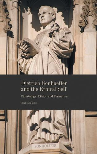 Dietrich Bonhoeffer and the Ethical Self: Christology, Ethics, and Formation (Hardback)