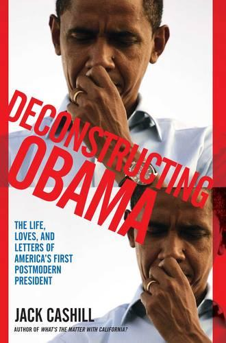 Deconstructing Obama: The Life, Loves, and Letters of America's First Postmodern President (Paperback)