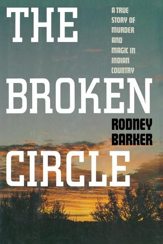 Broken Circle: True Story of Murder and Magic in Indian Country: The Troubled Past and Uncertain Future of the FBI (Paperback)