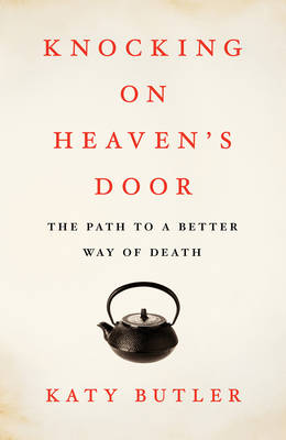 Knocking on Heaven's Door: The Path to a Better Way of Death (Hardback)