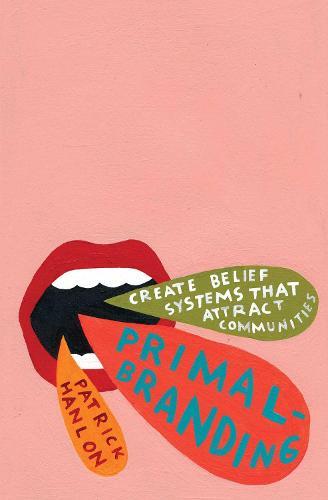Primalbranding: Create Belief Systems that Attract Communities (Paperback)