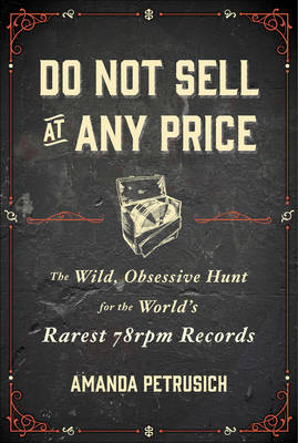 Do Not Sell At Any Price: The Wild, Obsessive Hunt for the World's Rarest 78rpm Records (Hardback)