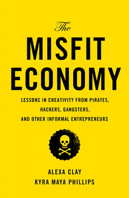 The Misfit Economy: Lessons in Creativity from Pirates, Hackers, Gangsters and Other Informal Entrepreneurs (Hardback)