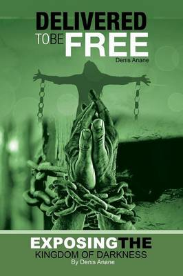 Delivered to Be Free: Exposing the Kingdom of Darkness (Paperback)