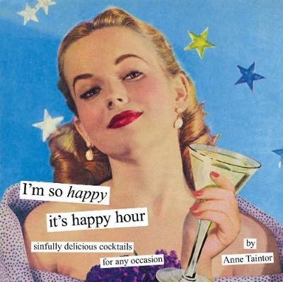 I'm So Happy it's Happy Hour: Sinfully Delicious Cocktails for Any Occasion (Hardback)