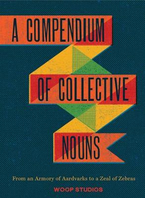 Compendium of Collective Nouns: From an Armory of Aardvarks to a Zeal of Zebras (Hardback)