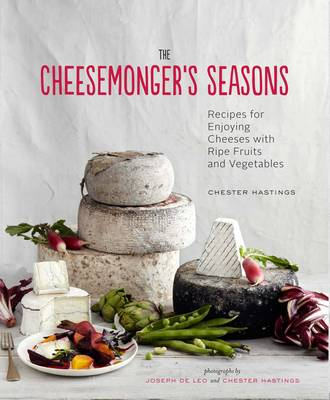 Cheesemonger's Seasons: Recipes for Enjoying Cheeses with Ripe Fruits and Vegetables (Hardback)