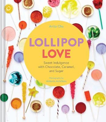 Lollipop Love: Sweet Indulgence with Chocolate, Caramel, and Sugar (Hardback)