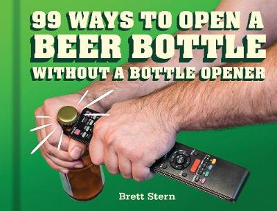 99 Ways to Open a Beer Bottle Without a Bottle Opener: Without a Bottle Opener (Hardback)