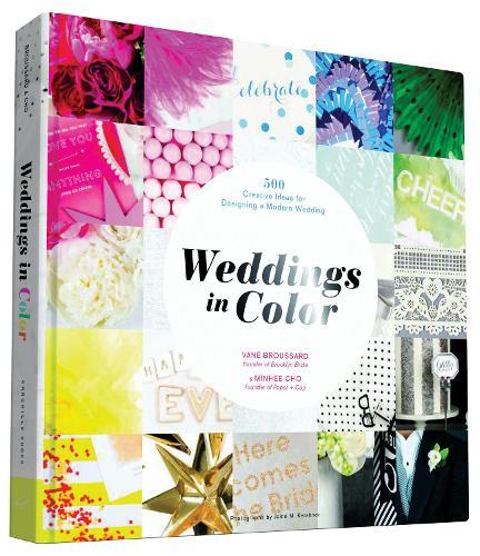 Weddings in Color: 500 Creative Ideas for Designing a Modern Wedding (Hardback)