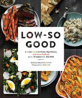 Low So Good: A Guide to Real Food, Big Flavor, and Less Sodium with 70 Amazing Recipes (Hardback)