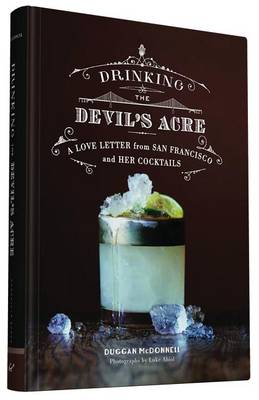 Drinking the Devil's Acre: A Love Letter from San Francisco and her Cocktails (Hardback)