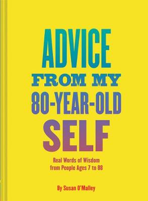 Advice from My 80 Year Old Self: Real Words of Wisdom from People Ages 7 to 88 (Hardback)